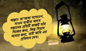 """আবূ হুরায়রা রাদিয়াল্লাহু আনহু থেকে বর্নিত, তিনি বলেন, রাসূলুল্লাহ সাল্লাল্লাহু আলাইহি ওয়াসাল্লাম বলেন, """"আল্লাহ তা'আলা বলেছেন, সাওম ব্যতীত আদম সন্তানের প্রতিটি কাজই তাঁর নিজের জন্য, কিন্তু সিয়াম আমার জন্য, তাই আমি এর প্রতিদান দেব।   সিয়াম ঢাল স্বরূপ। তোমাদের কেউ যেন সিয়াম পালনের দিন অশ্লীলতায় লিপ্ত না হয় এবং ঝগড়া-বিবাদ না করে। কেউ যদি তাঁকে গাই দেয় অথবা তাঁর সঙ্গে ঝগড়া করে, তাহলে সে যেন বলে, আমি একজন সায়িম।   যার কবজায় মুহাম্মদের প্রান, তাঁর শপথ! সায়িমের মুখের গন্ধ আল্লাহর নিকট মিসকের গন্ধের চাইতেও সুগন্ধি। সাওম পালনকারীর জন্য রয়েছে দূ'টি খুশী যা তাঁকে খুশী করে। যখন সে ইফতার করে, সে খুশী হয় এবং যখন সে তাঁর রবের সাথে সাক্ষাৎ করবে, তখন সাওমের বিনিময়ে আনন্দিত হবে""""।    বুখারী, হাদীস নং ১৯০৪।"""